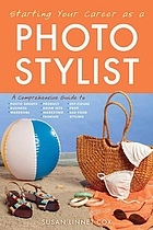 Starting your career as a photo stylist : a comprehensive guide to photo shoots, marketing, business, fashion, wardrobe, off-figure, product, prop, room sets, and food styling