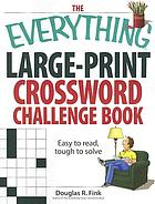 The everything large-print crossword challenge book [text (large print)] : easy to read, tough to solve
