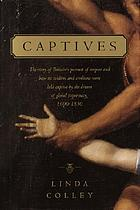 Captives : [the story of Britain's pursuit of empire and how its soldiers and civilians were held captive by the dream of global supremacy, 1600-1850]