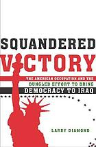 Squandered victory : the American occupation and the bungled effort to bring democracy to Iraq