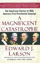 A magnificent catastrophe : the tumultuous election of 1800, America's first presidential campaign