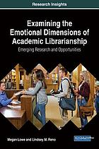 Examining the emotional dimensions of academic librarianship : emerging research and opportunities