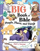 My big book of Bible people, places, and things : almost everything in the Bible from A to Z