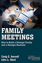 Family meetings : how to build a stronger family and a stronger business