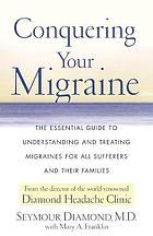 Conquering your migraine : the essential guide to understanding and treating migraines for all sufferers and their families