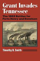 Grant invades Tennessee : the 1862 battles for Forts Henry and Donelson