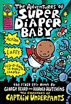 The adventures of Super Diaper Baby : the first graphic novel by George Beard and Harold Hutchins, the creators of Captain Underpants