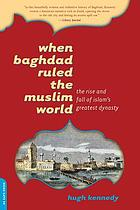 When Baghdad ruled the Muslim world : the rise and fall of Islam's greatest dynasty