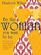 Be the woman you want to be : 150 secrets for becoming happier, sexier, smarter, healthier and wealthier