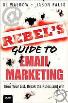 THE REBEL'S GUIDE TO EMAIL MARKETING : Grow Your List, Break the Rules, and Win