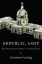 Republic, lost : how money corrupts Congress--and a plan to stop it