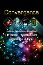 Convergence : facilitating transdisciplinary integration of life sciences, physical sciences, engineering, and beyond