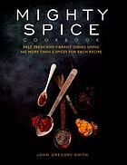 Mighty spice cookbook : fast, fresh and vibrant dishes using no more than 5 spices for each recipe