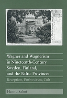 Wagner and Wagnerism in nineteenth-century Sweden, Finland, and the Baltic Provinces : reception, enthusiasm, cult