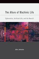 The allure of machinic life : cybernetics, artificial life, and the new AI