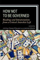 How not to be governed : readings and interpretations from a critical anarchist left