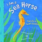 I am a sea horse : the life of a dwarf sea horse