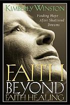 Faith beyond faith healing : finding hope after shattered dreams