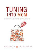Tuning into mom : understanding America's most powerful consumer