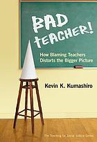 Bad teacher! : how blaming teachers distorts the bigger picture