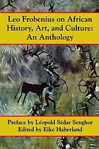Leo Frobenius on African history, art and culture : an anthology