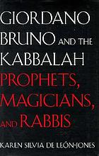Giordano Bruno and the Kabbalah : prophets, magicians, and rabbis