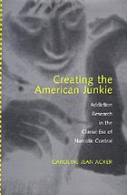 Creating the American Junkie: Addiction Research in the Classic Era of Narcotic Control cover image