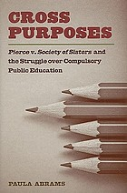 Cross purposes : Pierce v. Society of Sisters and the struggle over compulsory public education