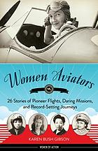 Women aviators : 26 stories of pioneer flights, daring missions, and record-setting journeys