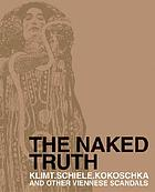 The naked truth : Klimt, Schiele, Kokoschka and other scandals