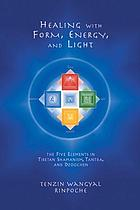 Healing with form, energy and light : the five elements in Tibetan Shamanism, Tantra, and Dzogchen
