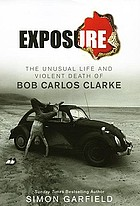 Exposure : the unusual life and violent death of Bob Carlos Clarke