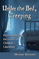 Under the bed, creeping : psychoanalyzing the Gothic in children's literature