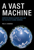 A vast machine : computer models, climate data, and the politics of global warming