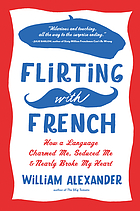 Flirting with French : how a language charmed me, seduced me & nearly broke my heart