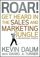 Roar! Get heard in the sales and marketing jungle : a business fable