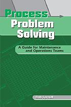 Process problem solving : a guide for maintenance and operations teams