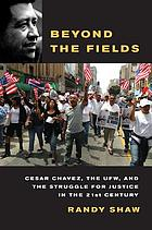 Beyond the fields : Cesar Chavez, the UFW, and the struggle for justice in the 21st century