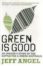 Green is good : an insider's story of the battle for a green Australia