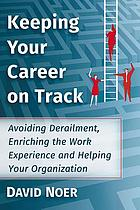 Keeping your career on track : avoiding derailment, enriching the work experience and helping your organization
