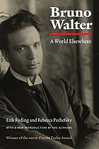 Bruno Walter : a world elsewhere : with a new introduction by the authors