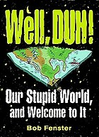 Well, duh! : our stupid world and welcome to it