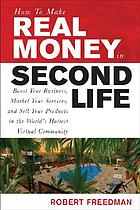 How to make real money in second life : boost your business, market your services, and sell your products in the world's hottest virtual community