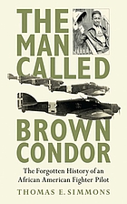 The man called Brown Condor : the forgotten history of an African American fighter pilot