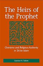 The heirs of the Prophet : charisma and religious authority in Shi'ite Islam