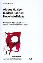 Aldous Huxley: modern satirical novelist of ideas : a collection of essays by Jerome Meckier : with an introduction by Peter Edgerly Firchow and a personal memoir by Gavin Keulks ; presented on the occasion of his 65th birthday September 16, 2006