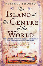 The island at the center of the world : the untold story of Dutch Manhattan and the founding of New York