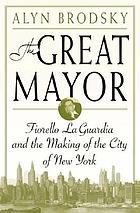 The great mayor : Fiorello La Guardia and the making of the city of New York