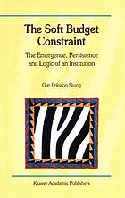 The soft budget constraint : the emergence, persistence, and logic of an institution