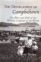 The distilleries of Campbeltown : the rise and fall of the whisky capital of the world
